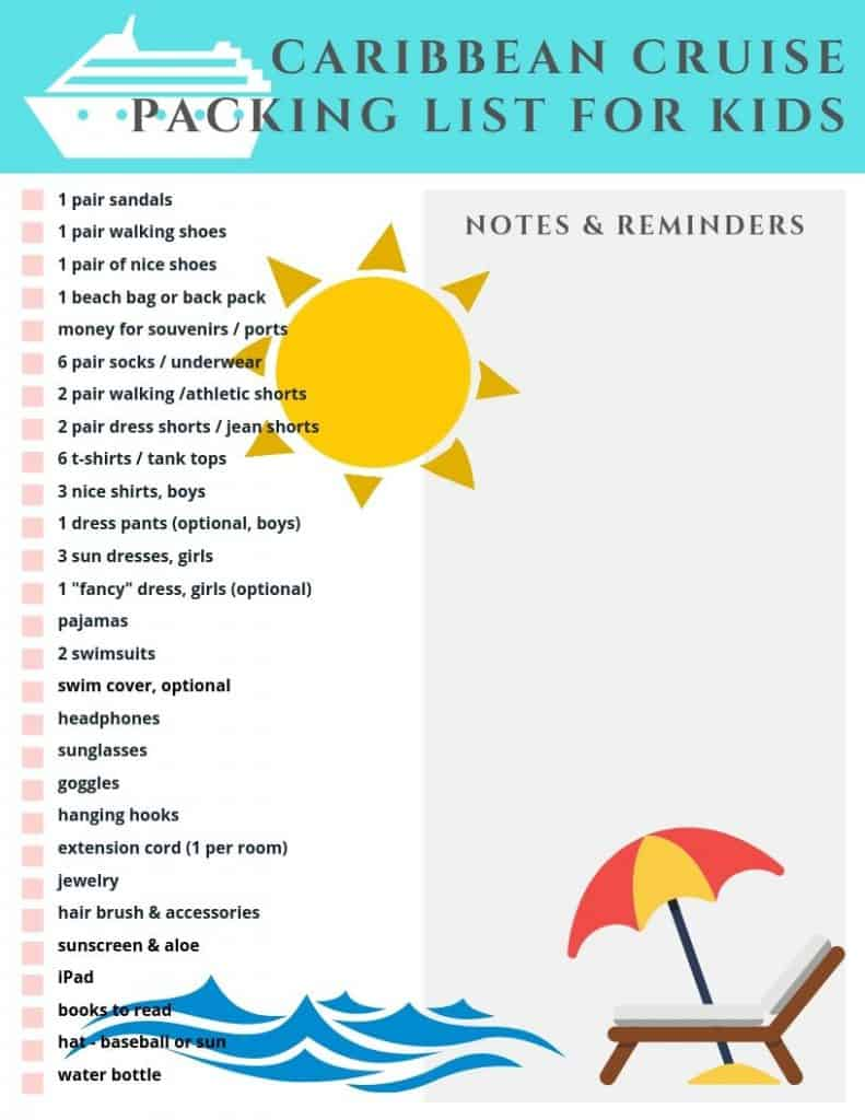 Printable Caribbean Cruise Packing List For Kids. List text: 1 pair sandals, 1 pair walking shoes, 1 pair nice shoes, 1 beach bag or backpack, money for souveniers, 6 pairs of socks/underwear, 2 pair walking/athletic shorts, 2 pair dress shorts/jean shorts, 6 t-shirts/tank tops, 3 nice shirts for boys, 1 pair dress pants optional for boys, 3 sundresses for girls, 1 fancy dress optional for girls, pajamas, 2 swimsuits, swim cover optional, headphones, sunglasses, goggles, hanging hooks, extension cord 1 per room, jewelry, hair brush and accessories, sunscreen and aloe, iPad, books to read, baseball or sun hat, water bottle. space for notes & reminders on right side of list.